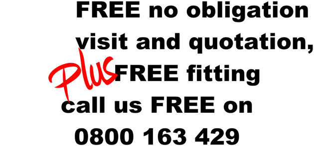 for a free no obligation home visit and quotation, plus free fitting, call us free on 0800 163 429